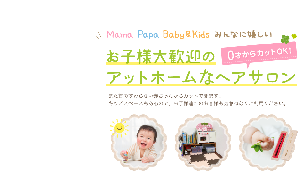 Mama Papa Baby&Kids みんなに嬉しい お子様大歓迎のアットホームなヘアサロン 0才からカットOK! まだ首のすわらない赤ちゃんからカットできます。キッズスペースもあるので、お子様連れのお客様も気兼ねなくご利用ください。